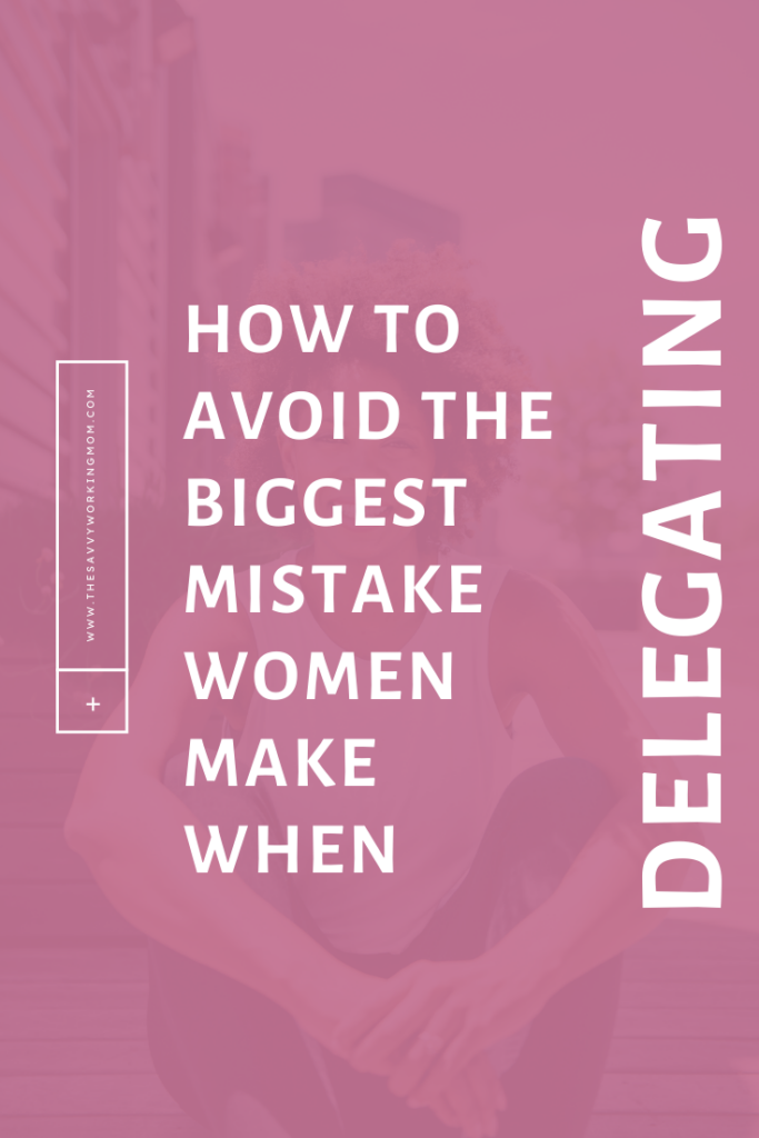 How To Avoid The Biggest Mistake Women Make When Delegating - Savvy Working Mom