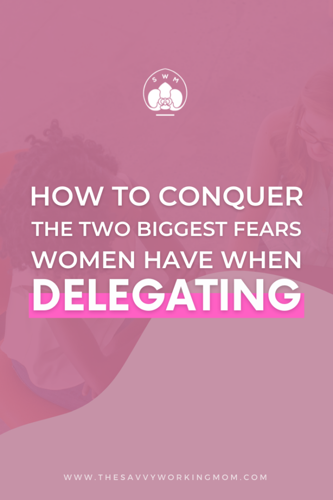 How To Conquer The Two Biggest Fears Women Have When Delegating - The Savvy Working Mom